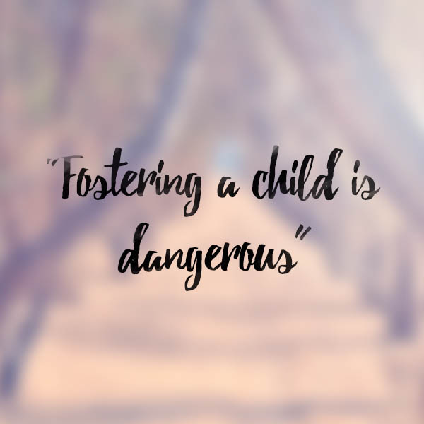 Myth: Fostering a child is dangerous.